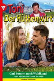 Toni der Hüttenwirt 290 – Heimatroman - Carl kommt nach Waldkogel