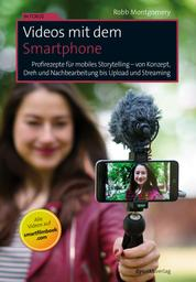 Videos mit dem Smartphone - Profirezepte für mobiles Storytelling – von Konzept, Dreh und Nachbearbeitung bis Upload und Streaming