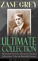Zane Grey: ZANE GREY Ultimate Collection: Historical Novels, Western Classics, Adventure Tales & Baseball Stories (60+ Titles in One Volume)