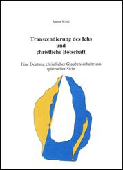 Transzendierung des Ichs und christliche Botschaft - Eine Deutung christlicher Glaubensinhalte aus spiritueller Sicht