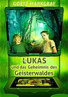 Goetz Markgraf: Lukas und das Geheimnis des Geisterwaldes