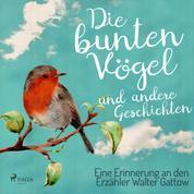Die bunten Vögel und andere Geschichten: Eine Erinnerung an den Erzähler Walter Gattow (Ungekürzt)