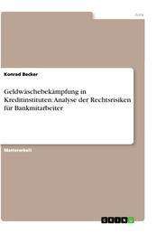 Geldwäschebekämpfung in Kreditinstituten: Analyse der Rechtsrisiken für Bankmitarbeiter