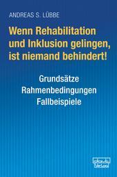 Wenn Rehabilitation und Inklusion gelingen, ist niemand behindert! - Grundsätze – Rahmenbedingungen – Fallbeispiele