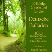 Erlkönig, Glocke und Lorelei: Deutsche Balladen - 100 klassische Gedichte aus dem 18. und 19. Jahrhundert