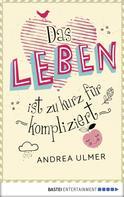 Andrea Ulmer: Das Leben ist zu kurz für kompliziert ★★★★