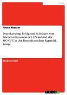 Fatma Khanjar: Peacekeeping. Erfolg und Scheitern von Friedensmissionen der UN anhand der MONUC in der Demokratischen Republik Kongo