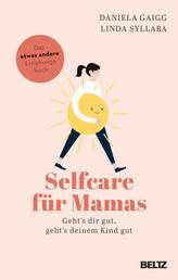 Selfcare für Mamas - Geht's dir gut, geht's deinem Kind gut. Das etwas andere Erziehungsbuch
