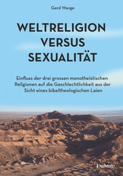 Weltreligion versus Sexualität - Einfluss der drei großen monotheistischen Religionen auf die Geschlechtlichkeit aus der Sicht eines bibeltheologischen Laien