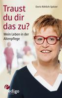 Doris Röhlich-Spitzer: Traust du dir das zu? Mein Leben in der Altenpflege. Eine ungewöhnliche Biographie. Mit Infokästen zu Ausbildung, Pflegeversicherung, Hintergründen. ★★★★★