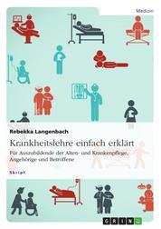 Krankheitslehre einfach erklärt. Für Auszubildende der Alten- und Krankenpflege, Angehörige und Betroffene