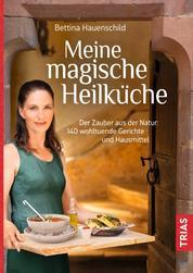 Meine magische Heilküche - Der Zauber aus der Natur: 140 wohltuende Gerichte und Hausmittel