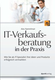IT-Verkaufsberatung in der Praxis - Wie Sie als IT-Spezialist Ihre Ideen und Produkte erfolgreich vermarkten