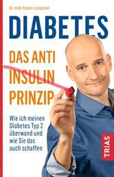 Diabetes - Das Anti-Insulin-Prinzip - Wie ich meinen Diabetes Typ 2 überwand und wie Sie das auch schaffen