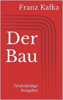Franz Kafka: Der Bau (Vollständige Ausgabe)