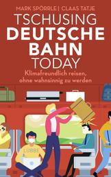 Tschusing Deutsche Bahn today - Klimafreundlich reisen, ohne wahnsinnig zu werden
