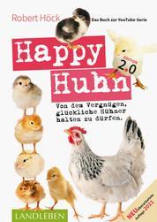 Happy Huhn 2.0 • Das Buch zur YouTube-Serie - Von dem Vergnügen, glückliche Hühner halten zu dürfen