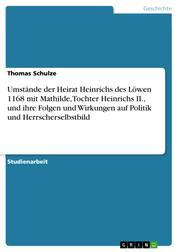 Umstände der Heirat Heinrichs des Löwen 1168 mit Mathilde, Tochter Heinrichs II., und ihre Folgen und Wirkungen auf Politik und Herrscherselbstbild