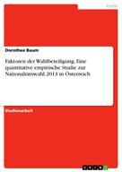 Dorothee Baum: Faktoren der Wahlbeteiligung. Eine quantitative empirische Studie zur Nationalratswahl 2013 in Österreich