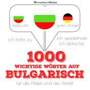1000 wichtige Wörter auf Bulgarisch für die Reise und die Arbeit - Ich höre zu, ich wiederhole, ich spreche : Sprachmethode