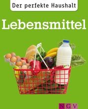 Der perfekte Haushalt: Lebensmittel - Die wichtigsten Haushaltstipps rund um Einkauf, Vorratshaltung und Zubereitung von Nahrungsmitteln