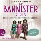 Die Bannister Girls - Drei Schwestern in unruhigen Zeiten (Ungekürzt)