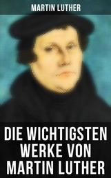 Die wichtigsten Werke von Martin Luther - Lutherbibel, Schriften und Beiträge, Predigten, Traktate, Dichtung & Biografie