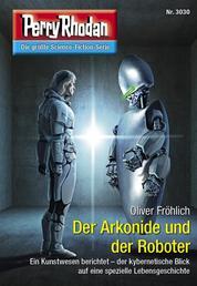 "Perry Rhodan 3030: Der Arkonide und der Roboter - Perry Rhodan-Zyklus ""Mythos"""