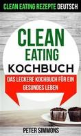 Peter Simmons: Clean Eating Kochbuch: Das Leckere Kochbuch Für Ein Gesundes Leben (Clean Eating Rezepte Deutsch)