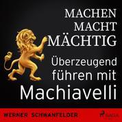 Machen macht mächtig - Überzeugend führen mit Machiavelli
