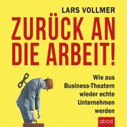 Zurück an die Arbeit - Back To Business - Wie aus Business-Theatern wieder echte Unternehmen werden - wertschöpfend und erfolgreich. Das neue wegweisende Management-Buch.