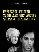 Helmut Schadt: Erpresser frieren schneller und andere seltsame Geschichten