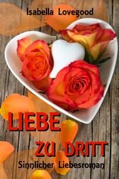 Liebe zu dritt - Sinnlicher Liebesroman / Rosen-Reihe 2