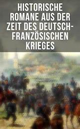 Historische Romane aus der Zeit des deutsch-französischen Krieges - Der Zusammenbruch; Um Szepter und Kronen; Der Todesgruß der Legionen; Die Liebe des Ulanen