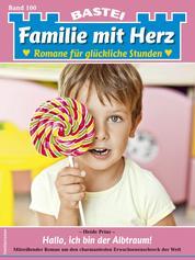 Familie mit Herz 100 - Familienroman - Hallo, ich bin der Albtraum!