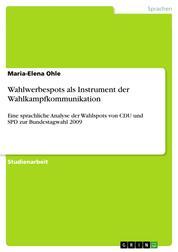 Wahlwerbespots als Instrument der Wahlkampfkommunikation - Eine sprachliche Analyse der Wahlspots von CDU und SPD zur Bundestagwahl 2009