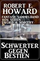 Robert E. Howard: Schwerter gegen Bestien: Fantasy Sammelband 1026 Seiten Sword & Sorcery