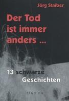 Jörg Staiber: Der Tod ist immer anders: 13 schwarze Geschichten