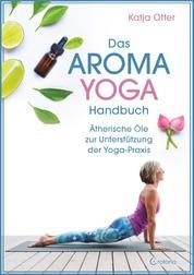 Das Aroma-Yoga-Handbuch: Ätherische Öle zur Unterstützung der Yoga-Praxis