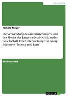 """Tamara Meyer: Die Verwendung des Automatenmotivs und des Motivs der Langeweile als Kritik an der Gesellschaft. Eine Untersuchung von Georg Büchners """"Leonce und Lena"""""""