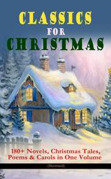CLASSICS FOR CHRISTMAS: 180+ Novels, Christmas Tales, Poems & Carols in One Volume (Illustrated) - The Gift of the Magi, A Christmas Carol, The Heavenly Christmas Tree, Little Women, Christmas Bells, Life and Adventures of Santa Claus, The Mistletoe Bough, The Wonderful Life of Christ…