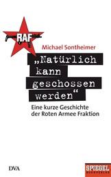 """""""Natürlich kann geschossen werden"""" - Eine kurze Geschichte der Roten Armee Fraktion - Ein SPIEGEL-Buch"""