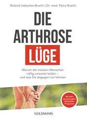 Die Arthrose-Lüge - Warum die meisten Menschen völlig umsonst leiden - und was Sie dagegen tun können - Mit dem sensationellen Selbsthilfe-Programm -