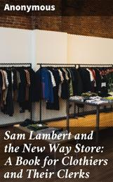 Sam Lambert and the New Way Store: A Book for Clothiers and Their Clerks