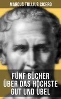Cicero: Fünf Bücher über das höchste Gut und Übel
