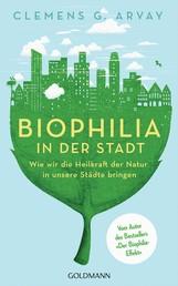 Biophilia in der Stadt - Wie wir die Heilkraft der Natur in unsere Städte bringen - Vom Autor des Bestsellers 'Der Biophilia-Effekt' - Mit einem Vorwort von Gerald Hüther