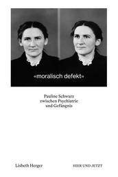 moralisch defekt - Pauline Schwarz zwischen Psychiatrie und Gefängnis
