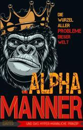 Alpha-Männer - Die Wurzel aller Probleme dieser Welt - Das hypermännliche Prinzip
