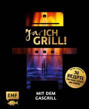 Ja, ich grill! – Mit dem Gasgrill - Schneller Genuss: 30 einfache Rezepte für Fisch, Fleisch und Gemüse