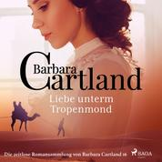 Liebe unterm Tropenmond - Die zeitlose Romansammlung von Barbara Cartland 16 (Ungekürzt)